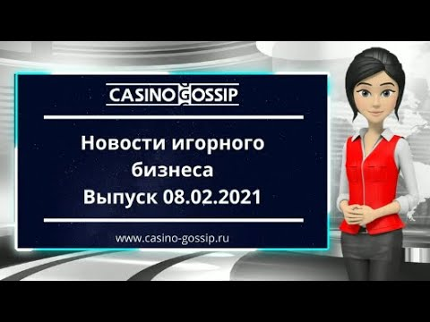 Новости казино и игорного бизнеса Выпуск 08 02 2021